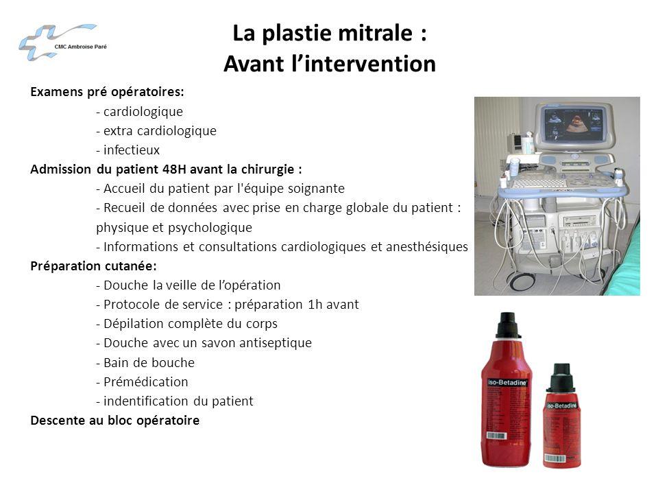 La plastie mitrale : Avant lintervention Examens pré opératoires: - cardiologique - extra cardiologique - infectieux Admission du patient 48H avant la