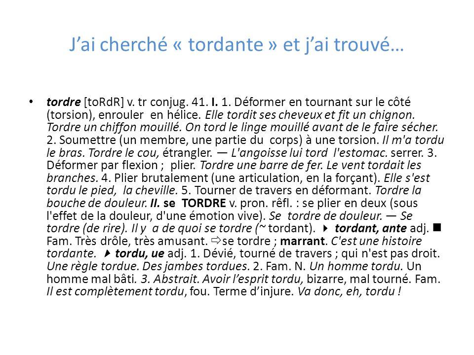 Jai cherché « tordante » et jai trouvé… tordre [toRdR] v. tr conjug. 41. I. 1. Déformer en tournant sur le côté (torsion), enrouler en hélice. Elle to