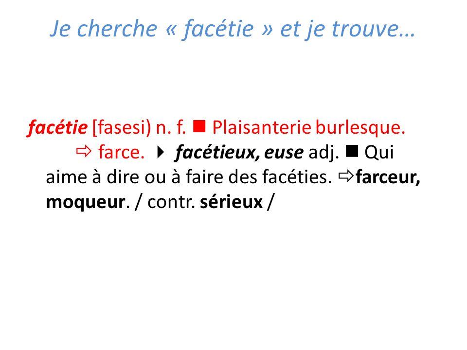 Je cherche « facétie » et je trouve… facétie [fasesi) n. f. Plaisanterie burlesque. farce. facétieux, euse adj. Qui aime à dire ou à faire des facétie