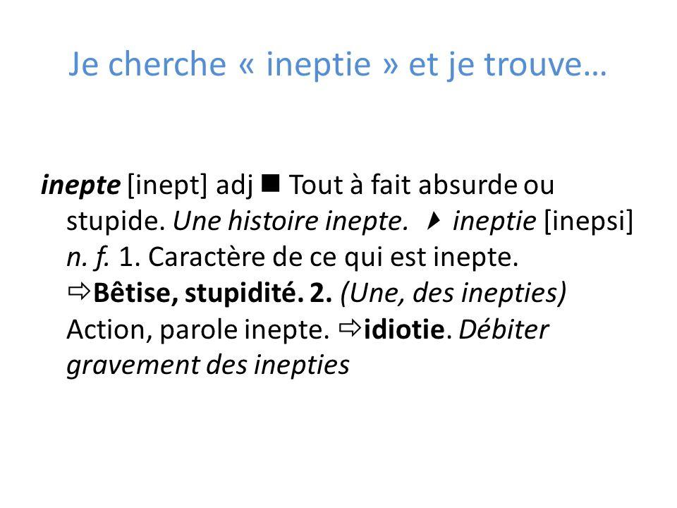 Je cherche « ineptie » et je trouve… inepte [inept] adj Tout à fait absurde ou stupide.