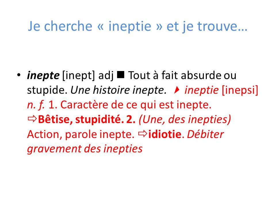 Je cherche « ineptie » et je trouve… inepte [inept] adj Tout à fait absurde ou stupide. Une histoire inepte. ineptie [inepsi] n. f. 1. Caractère de ce
