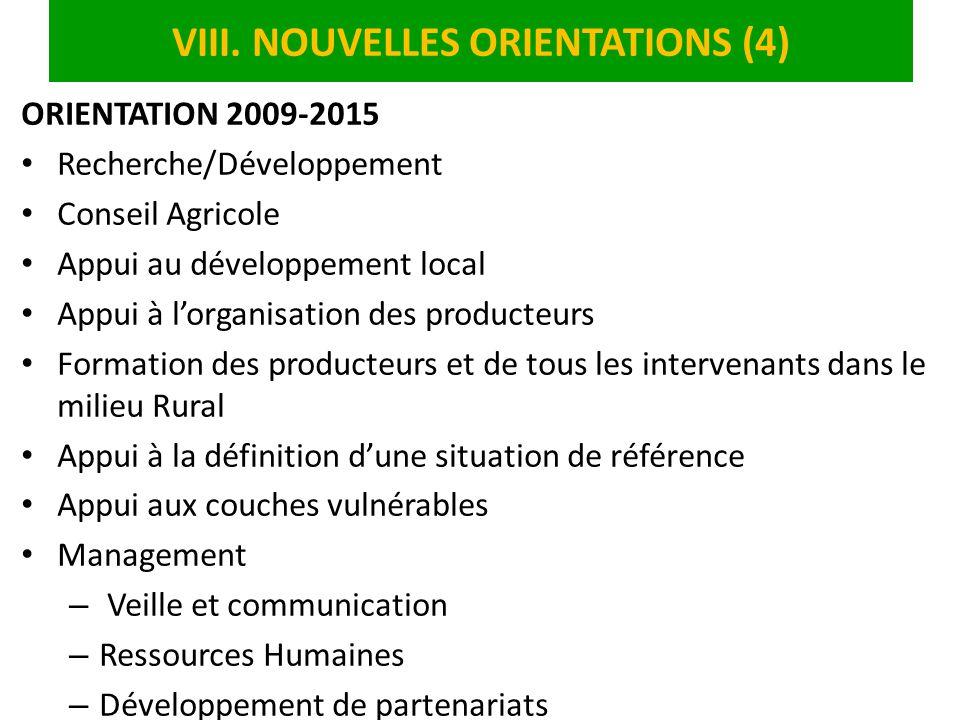 VIII. NOUVELLES ORIENTATIONS (4) ORIENTATION 2009-2015 Recherche/Développement Conseil Agricole Appui au développement local Appui à lorganisation des