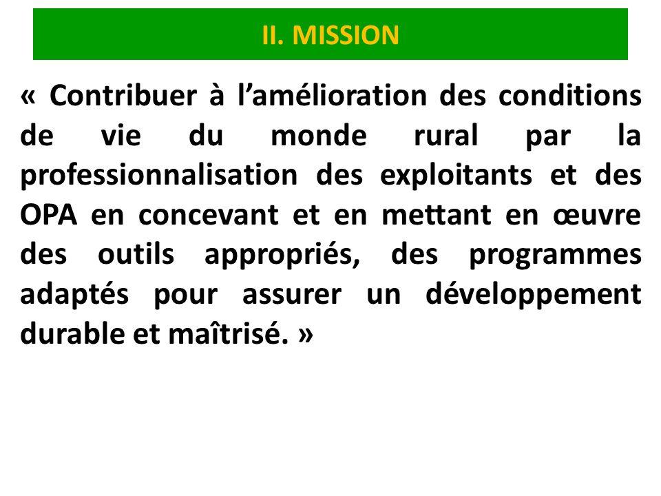II. MISSION « Contribuer à lamélioration des conditions de vie du monde rural par la professionnalisation des exploitants et des OPA en concevant et e