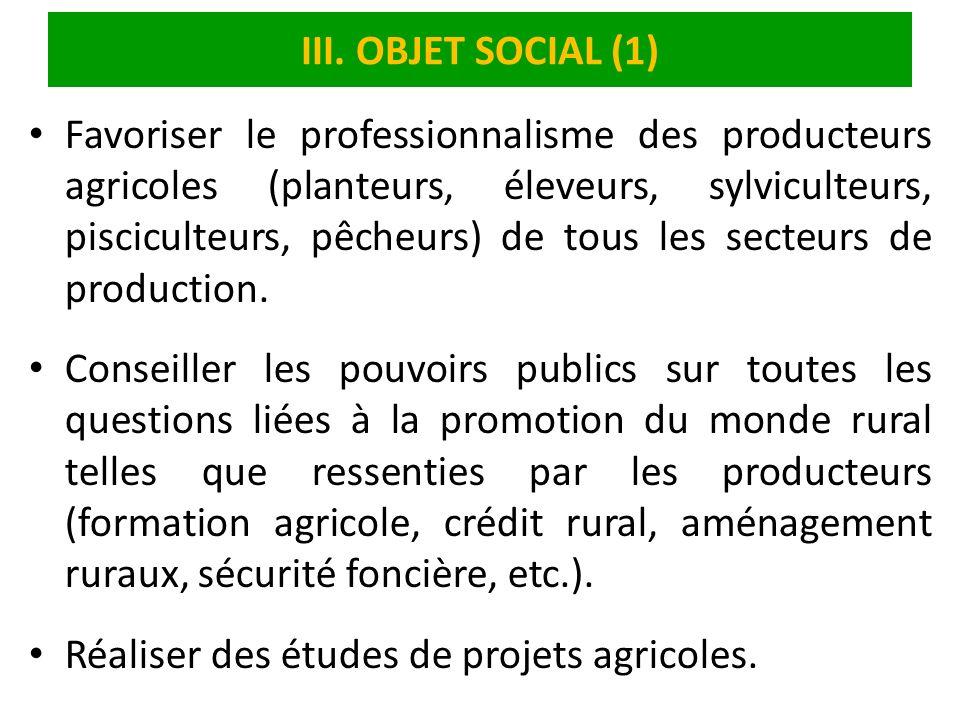 III. OBJET SOCIAL (1) Favoriser le professionnalisme des producteurs agricoles (planteurs, éleveurs, sylviculteurs, pisciculteurs, pêcheurs) de tous l