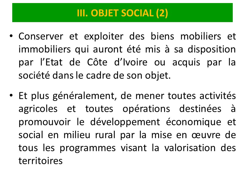 III. OBJET SOCIAL (2) Conserver et exploiter des biens mobiliers et immobiliers qui auront été mis à sa disposition par lEtat de Côte dIvoire ou acqui