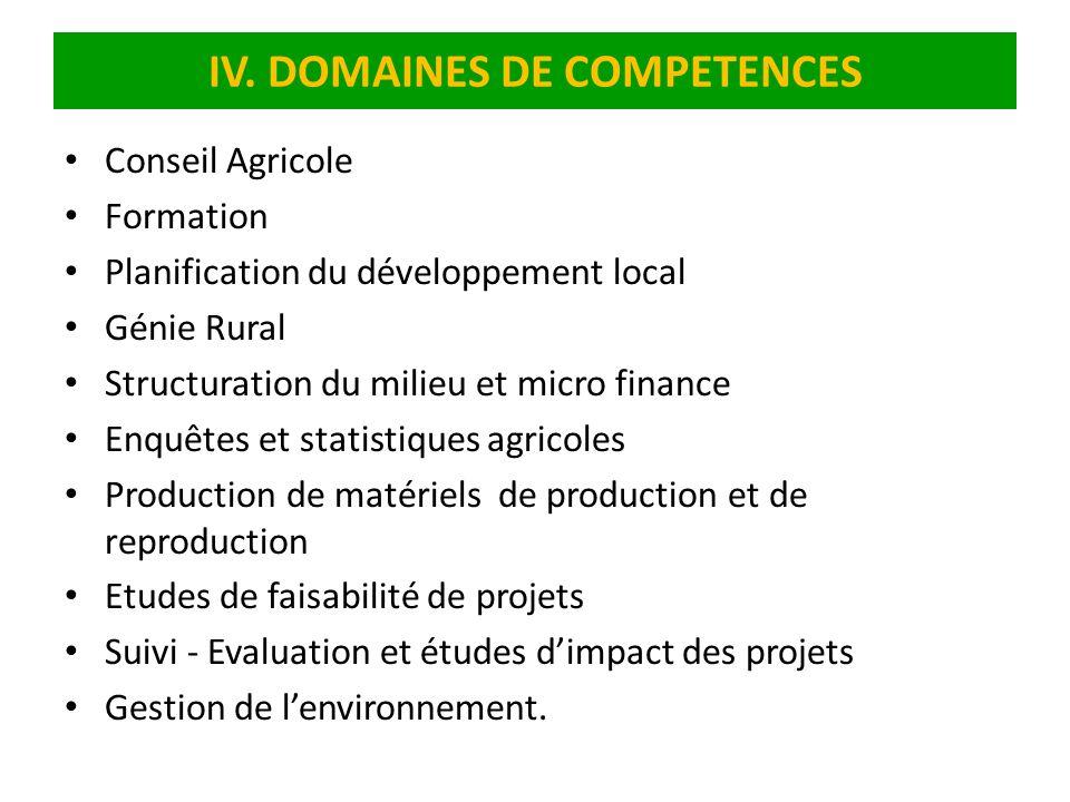 IV. DOMAINES DE COMPETENCES Conseil Agricole Formation Planification du développement local Génie Rural Structuration du milieu et micro finance Enquê