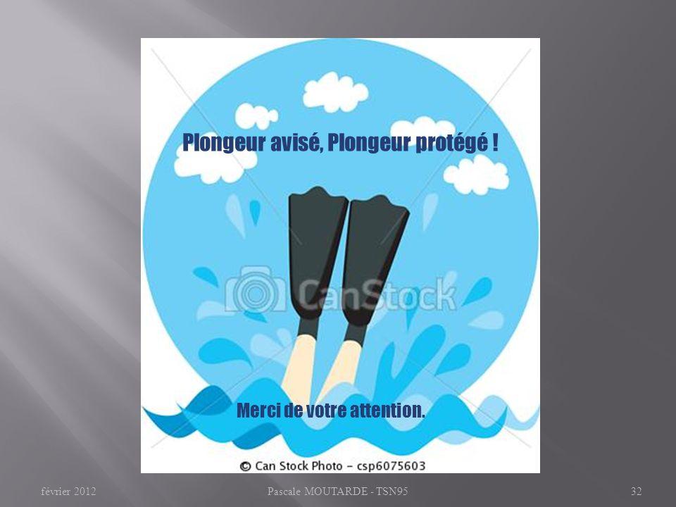 Plongeur avisé, Plongeur protégé ! Merci de votre attention. Pascale MOUTARDE - TSN9532février 2012