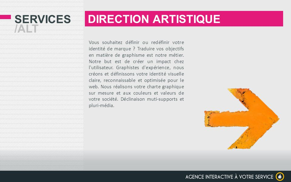 SERVICES /ALT DIRECTION ARTISTIQUE Vous souhaitez définir ou redéfinir votre identité de marque ? Traduire vos objectifs en matière de graphisme est n