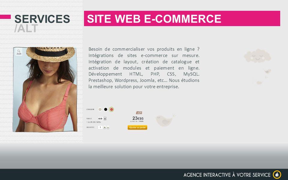 SERVICES /ALT SITE WEB E-COMMERCE Besoin de commercialiser vos produits en ligne ? Intégrations de sites e-commerce sur mesure. Intégration de layout,