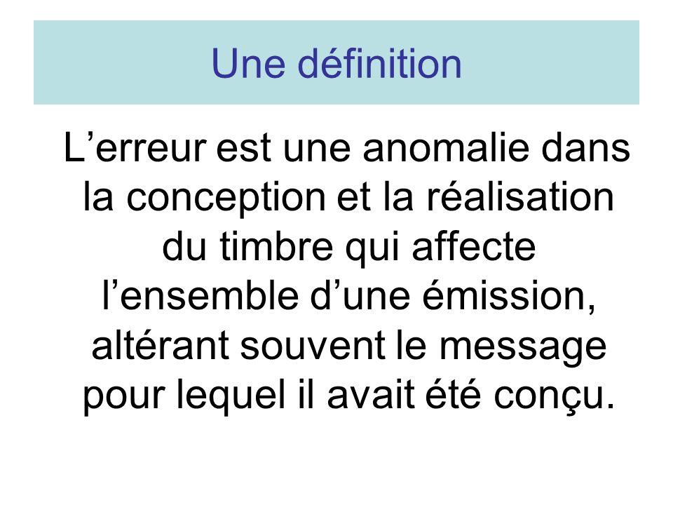 Une définition Lerreur est une anomalie dans la conception et la réalisation du timbre qui affecte lensemble dune émission, altérant souvent le messag