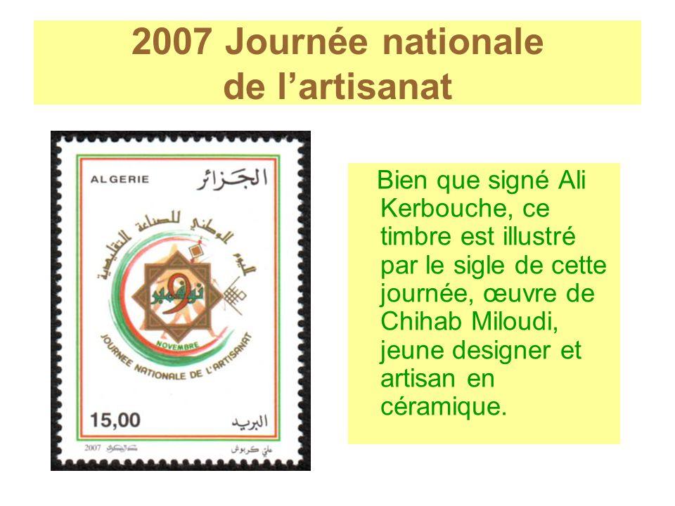 2007 Journée nationale de lartisanat Bien que signé Ali Kerbouche, ce timbre est illustré par le sigle de cette journée, œuvre de Chihab Miloudi, jeun
