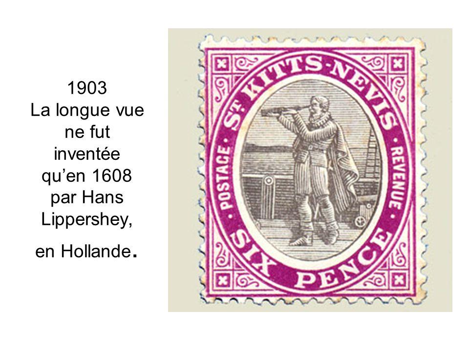 1903 La longue vue ne fut inventée quen 1608 par Hans Lippershey, en Hollande.