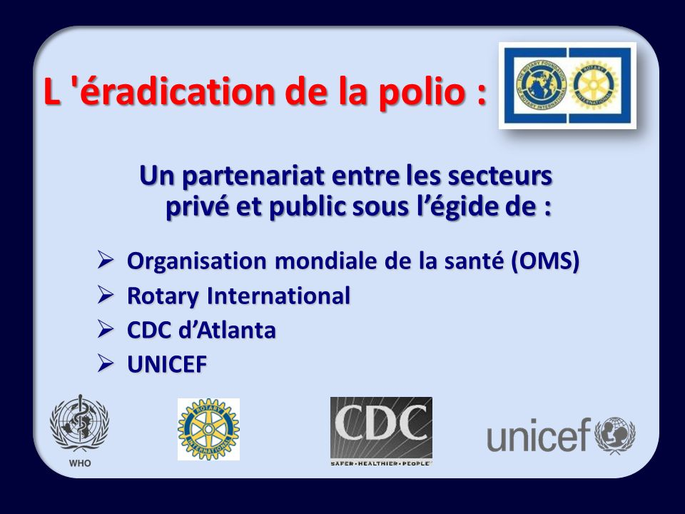 Un partenariat entre les secteurs privé et public sous légide de : L 'éradication de la polio : Organisation mondiale de la santé (OMS) Organisation m