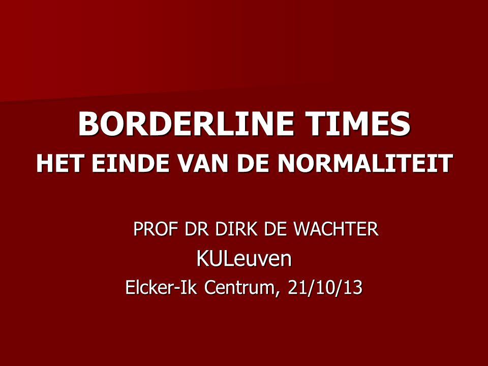 BORDERLINE TIMES HET EINDE VAN DE NORMALITEIT PROF DR DIRK DE WACHTER PROF DR DIRK DE WACHTERKULeuven Elcker-Ik Centrum, 21/10/13