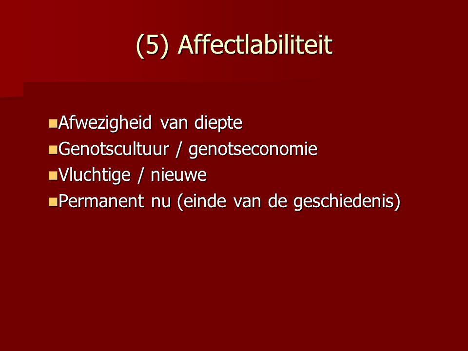 (5) Affectlabiliteit Afwezigheid van diepte Afwezigheid van diepte Genotscultuur / genotseconomie Genotscultuur / genotseconomie Vluchtige / nieuwe Vl