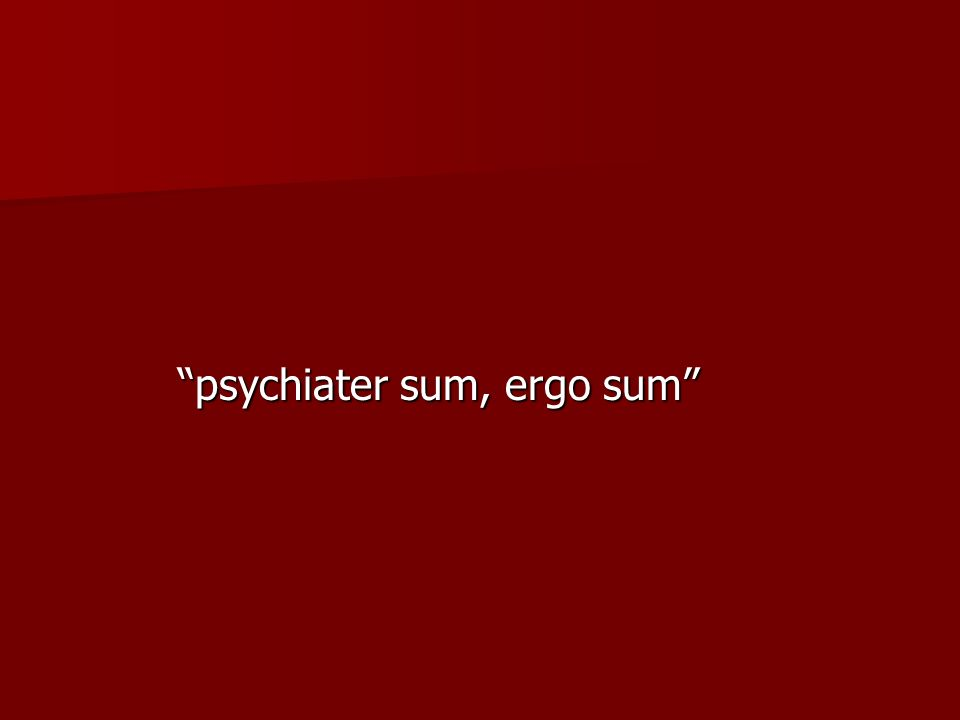 psychiater sum, ergo sum psychiater sum, ergo sum