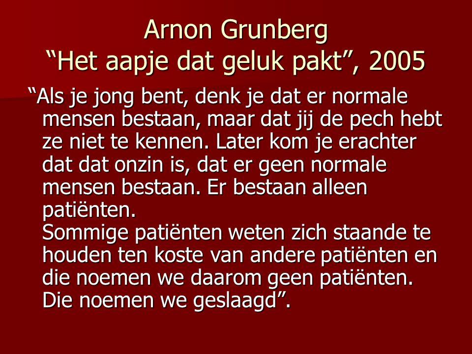 Arnon Grunberg Het aapje dat geluk pakt, 2005 Als je jong bent, denk je dat er normale mensen bestaan, maar dat jij de pech hebt ze niet te kennen. La