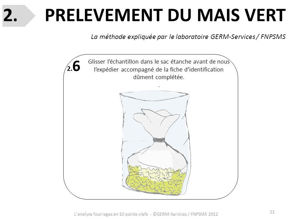 11 L'analyse fourrages en 10 points-clefs - ©GERM-Services / FNPSMS 2012 2. 6 Glisser léchantillon dans le sac étanche avant de nous lexpédier accompa