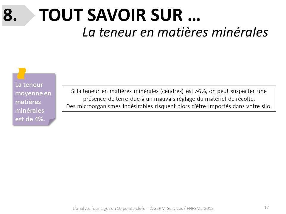 17 8. TOUT SAVOIR SUR … La teneur en matières minérales L'analyse fourrages en 10 points-clefs - ©GERM-Services / FNPSMS 2012 La teneur moyenne en mat