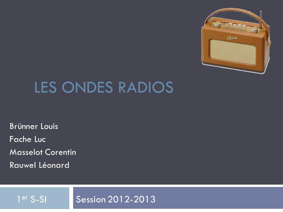 LES ONDES RADIOS Brünner Louis Fache Luc Masselot Corentin Rauwel Léonard Session 2012-2013 1 er S-SI