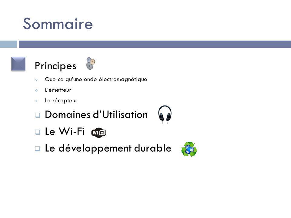 Sommaire Principes Que-ce quune onde électromagnétique Lémetteur Le récepteur Domaines dUtilisation Le Wi-Fi Le développement durable