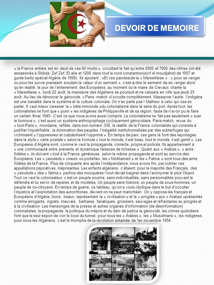 « la France entière est en deuil de ces 60 morts », occultant le fait quentre 6500 et 7000 des nôtres ont été assassinés à Skikda, Zef Zef, El alia et 1200 dans tout le nord constantinois(cf.el moudjahid) de 1957 et guide berliz spécial Algérie de 1990).
