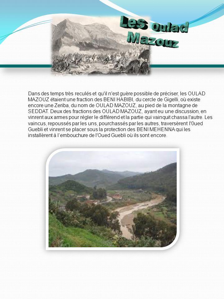 Dans des temps très reculés et qu il n est guère possible de préciser, les OULAD MAZOUZ étaient une fraction des BENI HABIBI, du cercle de Gigelli, où existe encore une Zeriba, du nom de OULAD MAZOUZ, au pied de la montagne de SEDDAT.