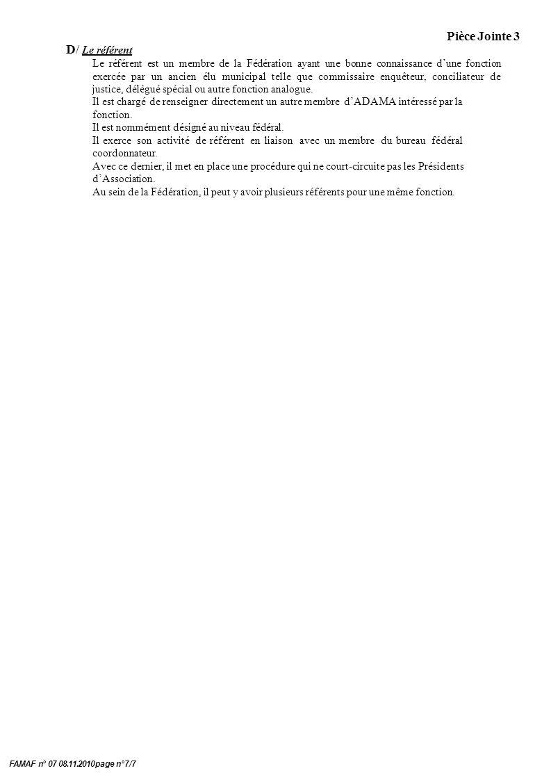 Pièce Jointe 3 FAMAF n° 07 08.11.2010 page n°7/7 D/ Le référent Le référent est un membre de la Fédération ayant une bonne connaissance dune fonction exercée par un ancien élu municipal telle que commissaire enquêteur, conciliateur de justice, délégué spécial ou autre fonction analogue.