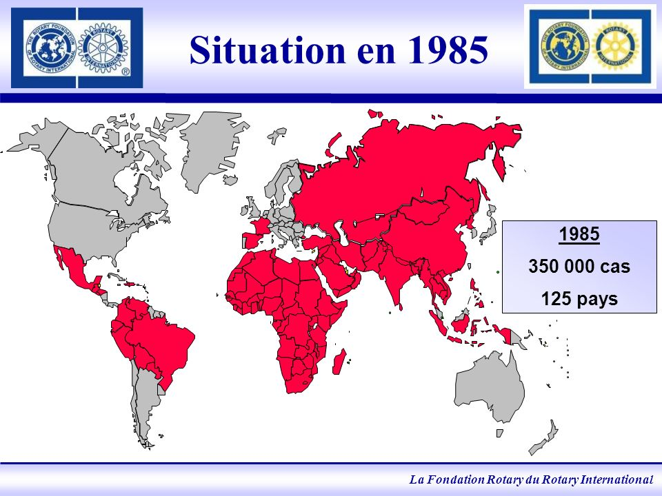 La Fondation Rotary du Rotary International Situation en 1985 1985 350 000 cas 125 pays