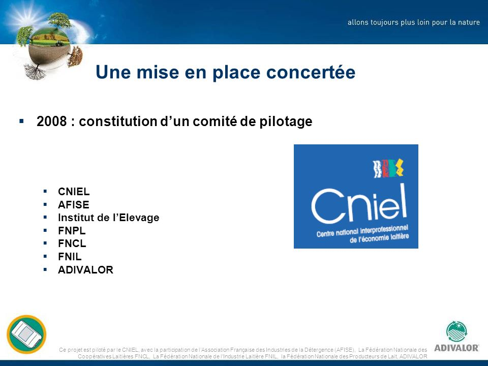 Ce projet est piloté par le CNIEL, avec la participation de lAssociation Française des Industries de la Détergence (AFISE), La Fédération Nationale des Coopératives Laitières FNCL, La Fédération Nationale de l Industrie Laitière FNIL, la Fédération Nationale des Producteurs de Lait, ADIVALOR Communiquer