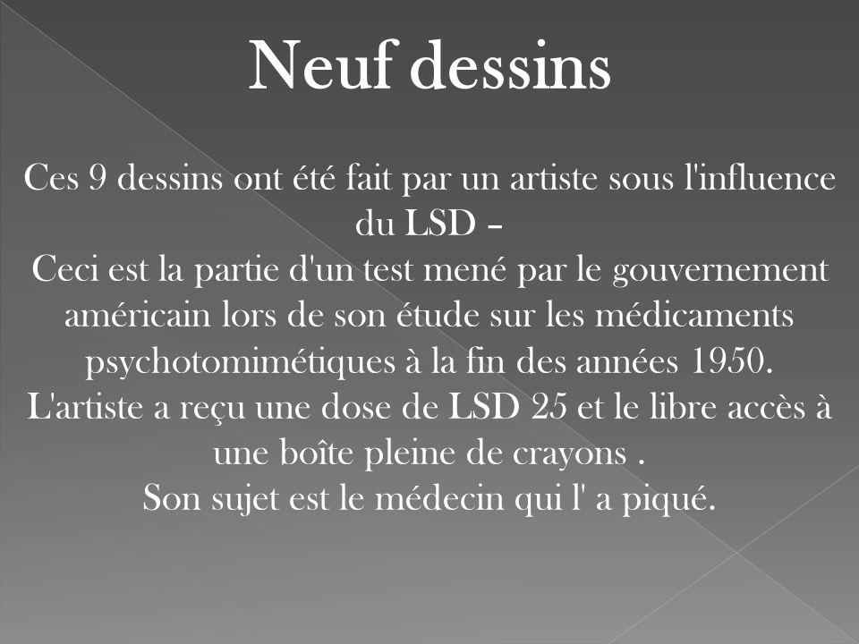 Neuf dessins Ces 9 dessins ont été fait par un artiste sous l influence du LSD – Ceci est la partie d un test mené par le gouvernement américain lors de son étude sur les médicaments psychotomimétiques à la fin des années 1950.