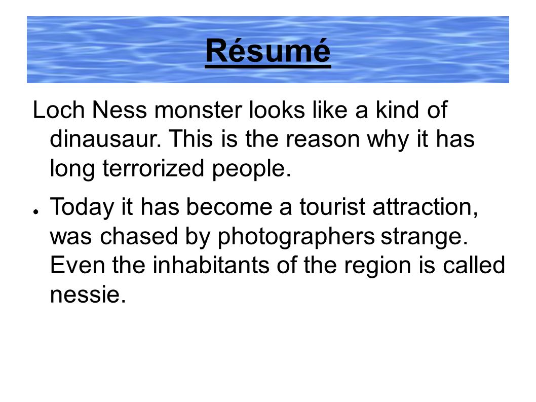 Résumé Loch Ness monster looks like a kind of dinausaur. This is the reason why it has long terrorized people. Today it has become a tourist attractio