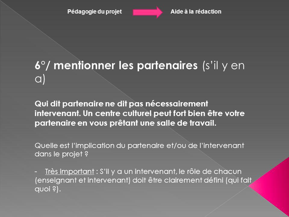 Pédagogie du projet Aide à la rédaction 6°/ mentionner les partenaires (sil y en a) Qui dit partenaire ne dit pas nécessairement intervenant. Un centr
