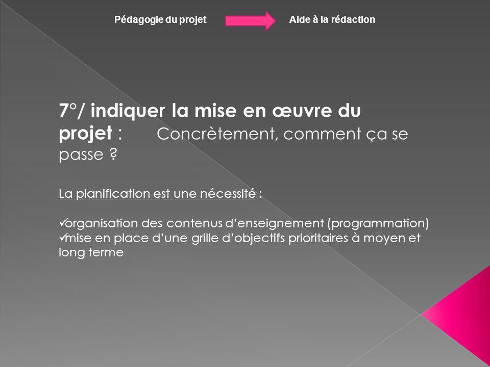 Pédagogie du projet Aide à la rédaction 7°/ indiquer la mise en œuvre du projet : Concrètement, comment ça se passe ? La planification est une nécessi