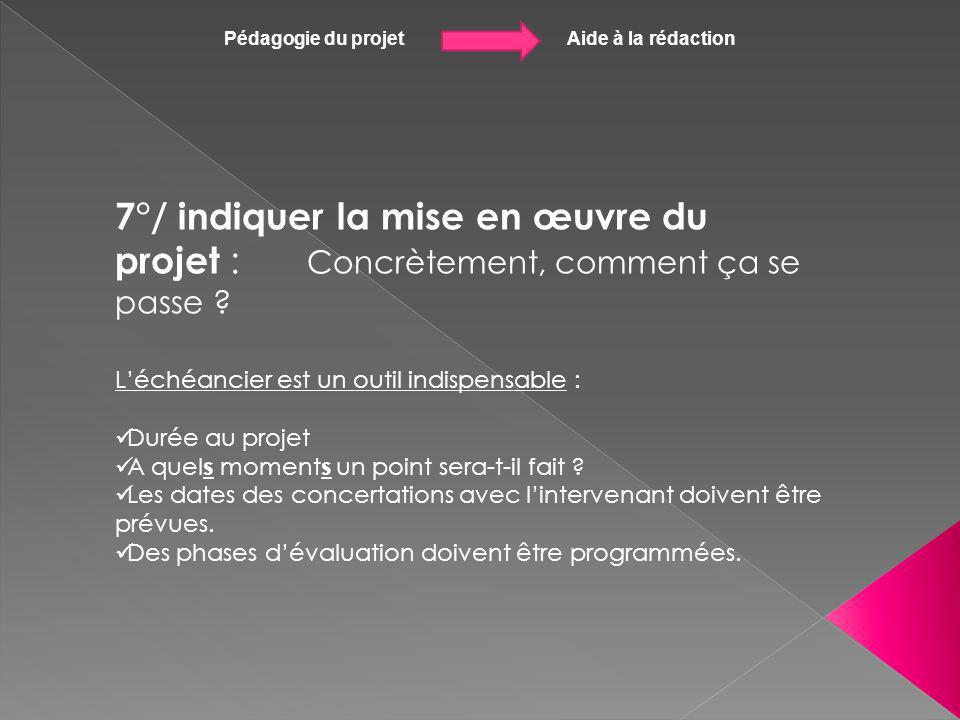 Pédagogie du projet Aide à la rédaction 7°/ indiquer la mise en œuvre du projet : Concrètement, comment ça se passe ? Léchéancier est un outil indispe