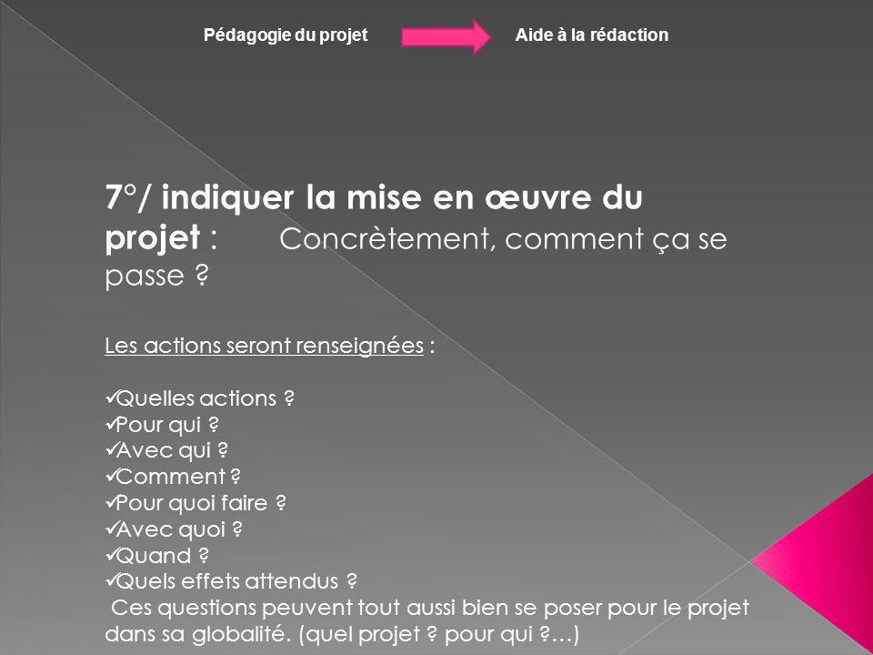 Pédagogie du projet Aide à la rédaction 7°/ indiquer la mise en œuvre du projet : Concrètement, comment ça se passe ? Les actions seront renseignées :