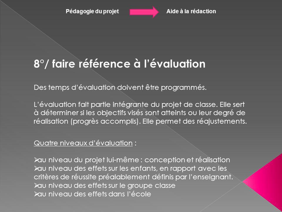 Pédagogie du projet Aide à la rédaction 8°/ faire référence à lévaluation Des temps dévaluation doivent être programmés. Lévaluation fait partie intég