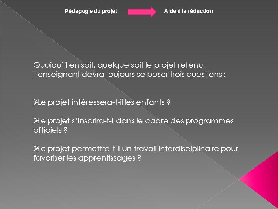Pédagogie du projet Aide à la rédaction Quoiquil en soit, quelque soit le projet retenu, lenseignant devra toujours se poser trois questions : Le proj