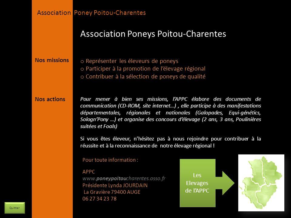 APPC Présidente Lynda JOURDAIN La Gravière 79400 AUGE 06 27 34 23 78 Association Poney Poitou-Charentes Orientation : Poneys de sport et de loisirs Races élevées : Welsh K et B Nombre de poulinières : 3 Nombre détalons : 2 Département de la Vienne Haras des Asteries M.