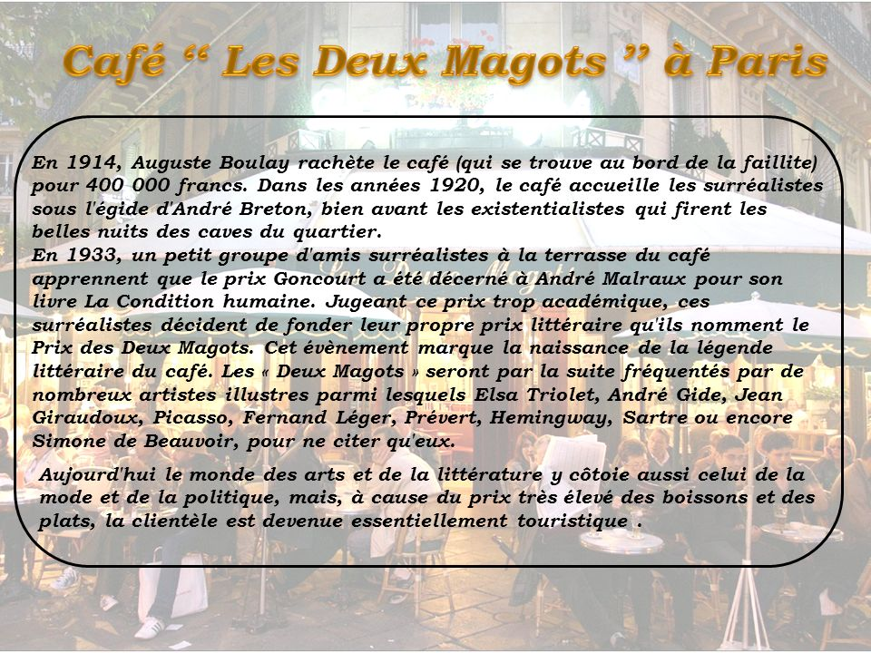 Les Deux Magots est un café parisien du quartier de Saint-Germain-des-Prés, dans le 6 e arrondissement. Le nom du café « Les Deux Magots » – c'est-à-d