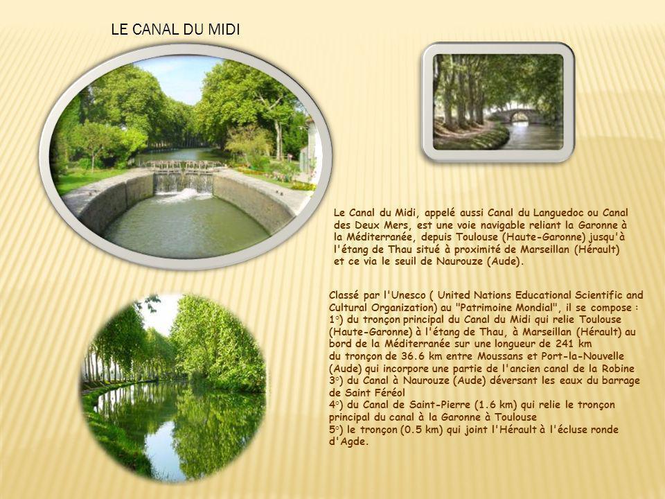 Classé par l Unesco ( United Nations Educational Scientific and Cultural Organization) au Patrimoine Mondial , il se compose : 1°) du tronçon principal du Canal du Midi qui relie Toulouse (Haute-Garonne) à l étang de Thau, à Marseillan (Hérault) au bord de la Méditerranée sur une longueur de 241 km du tronçon de 36.6 km entre Moussans et Port-la-Nouvelle (Aude) qui incorpore une partie de l ancien canal de la Robine 3°) du Canal à Naurouze (Aude) déversant les eaux du barrage de Saint Féréol 4°) du Canal de Saint-Pierre (1.6 km) qui relie le tronçon principal du canal à la Garonne à Toulouse 5°) le tronçon (0.5 km) qui joint l Hérault à l écluse ronde d Agde.