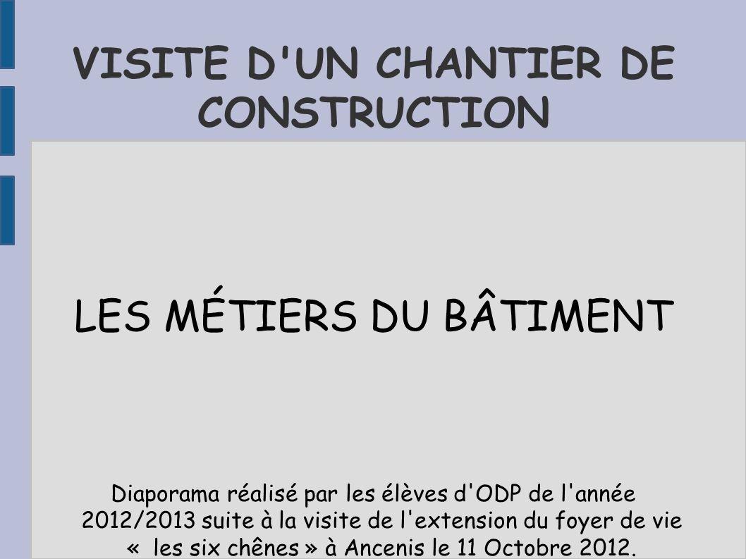 VISITE D'UN CHANTIER DE CONSTRUCTION LES MÉTIERS DU BÂTIMENT Diaporama réalisé par les élèves d'ODP de l'année 2012/2013 suite à la visite de l'extens