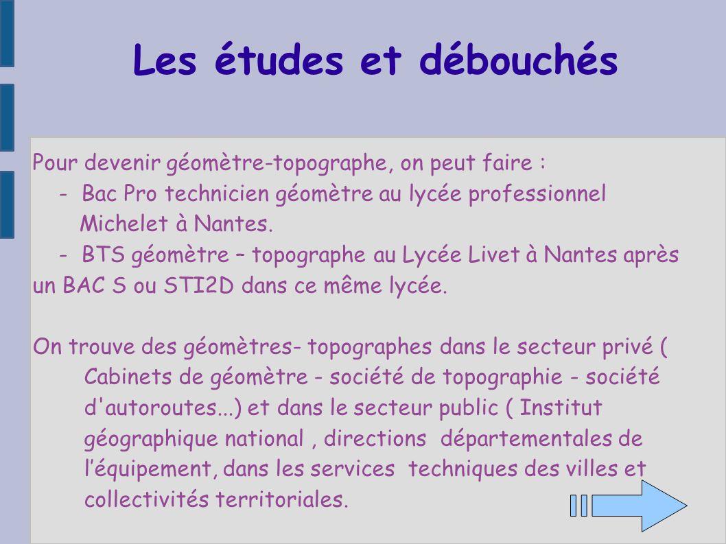 Les études et débouchés Pour devenir géomètre-topographe, on peut faire : - Bac Pro technicien géomètre au lycée professionnel Michelet à Nantes. - BT