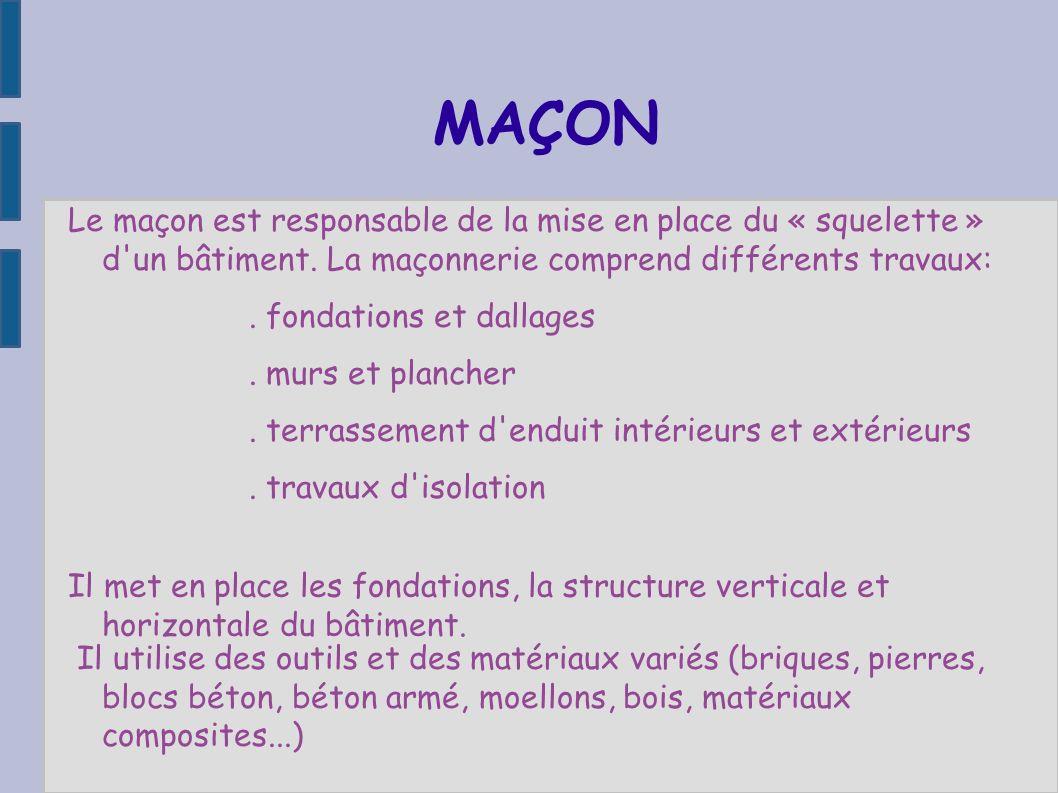 MAÇON Le maçon est responsable de la mise en place du « squelette » d'un bâtiment. La maçonnerie comprend différents travaux:. fondations et dallages.