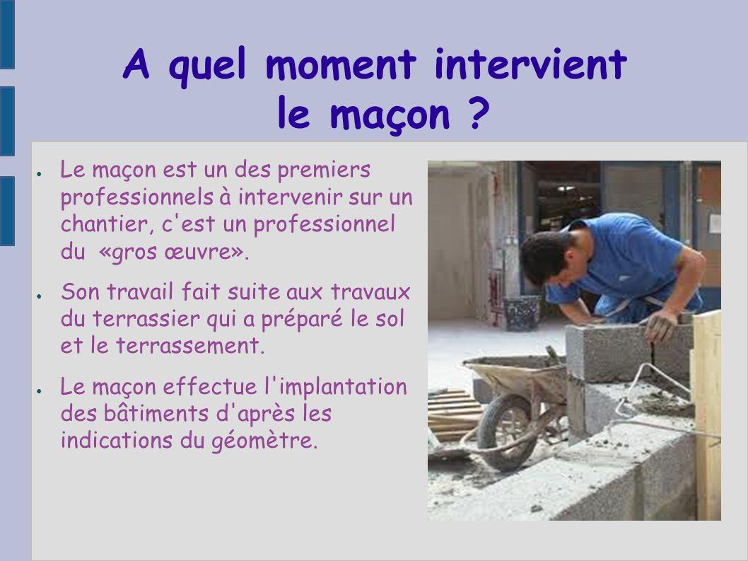 A quel moment intervient le maçon ? Le maçon est un des premiers professionnels à intervenir sur un chantier, c'est un professionnel du «gros œuvre».