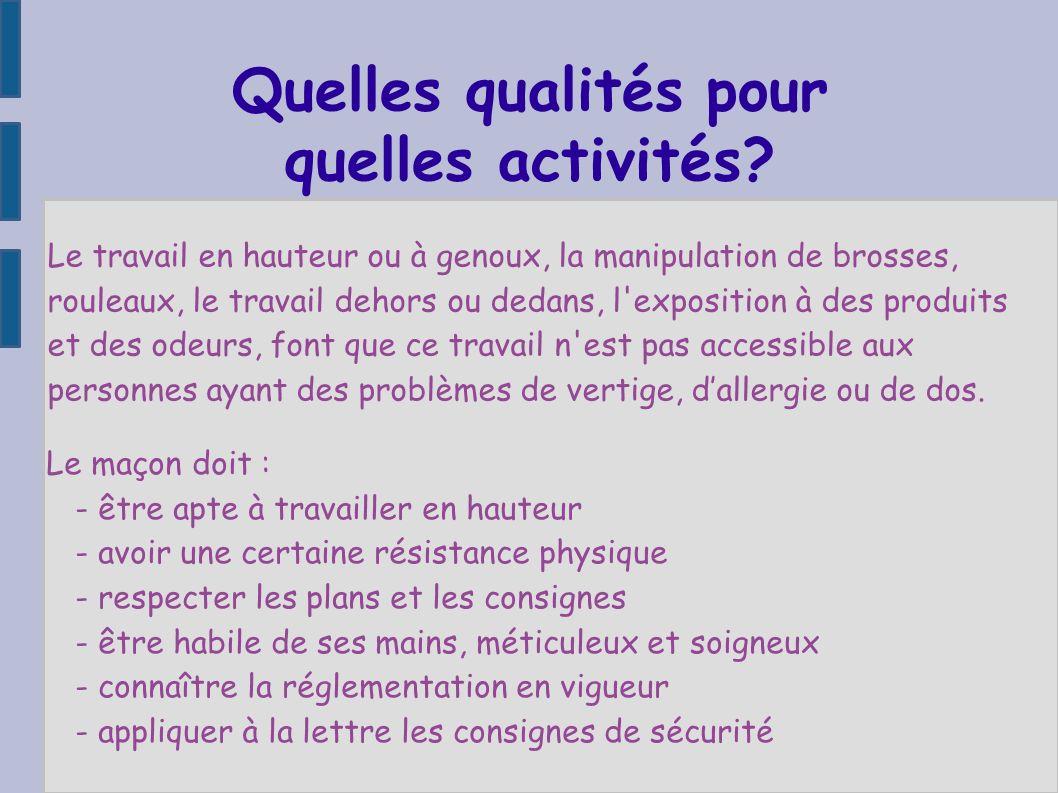 Quelles qualités pour quelles activités? Le maçon doit : - être apte à travailler en hauteur - avoir une certaine résistance physique - respecter les