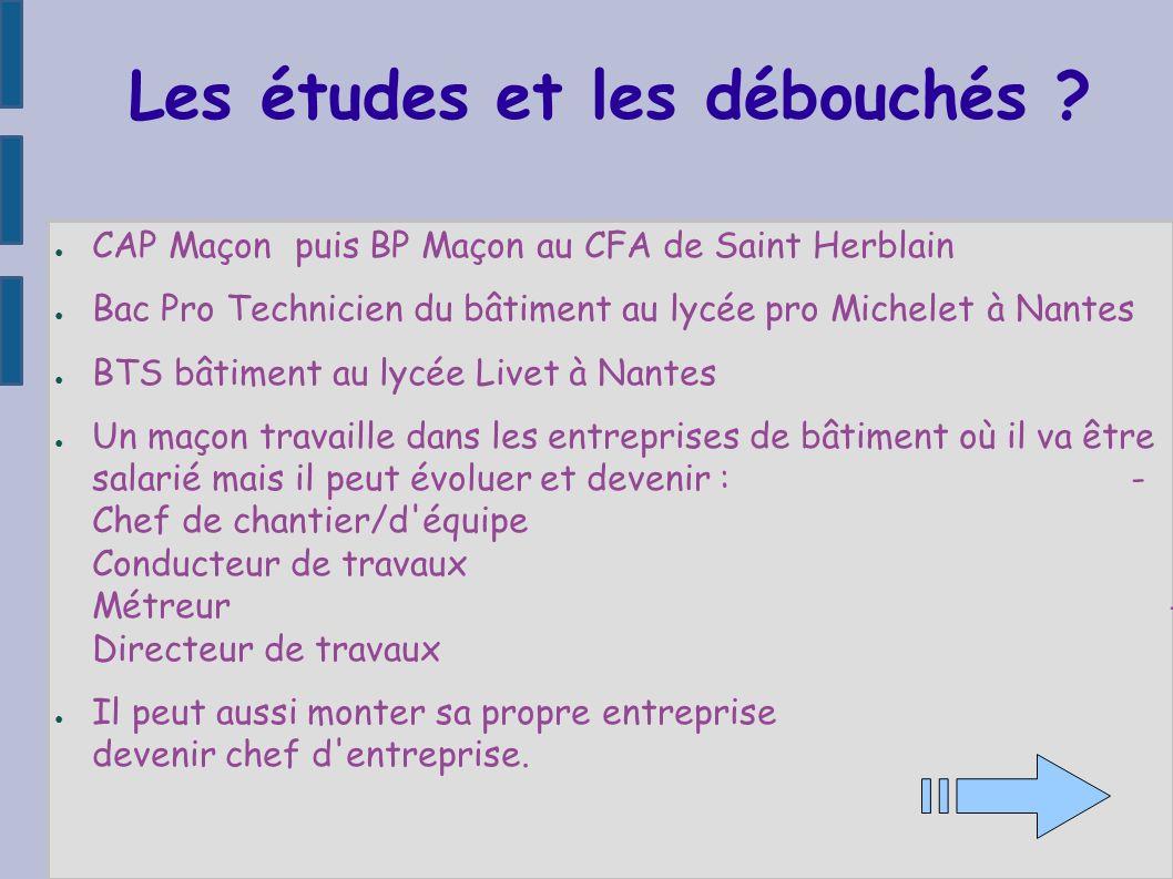 Les études et les débouchés ? CAP Maçon puis BP Maçon au CFA de Saint Herblain Bac Pro Technicien du bâtiment au lycée pro Michelet à Nantes BTS bâtim