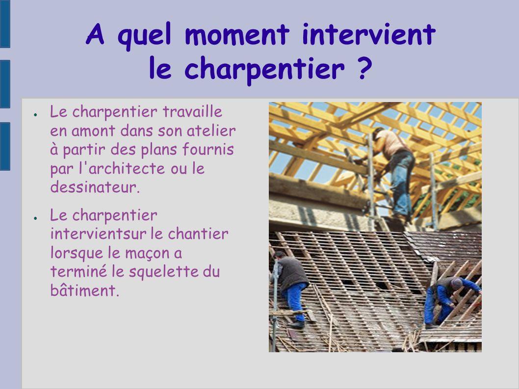 A quel moment intervient le charpentier ? Le charpentier travaille en amont dans son atelier à partir des plans fournis par l'architecte ou le dessina