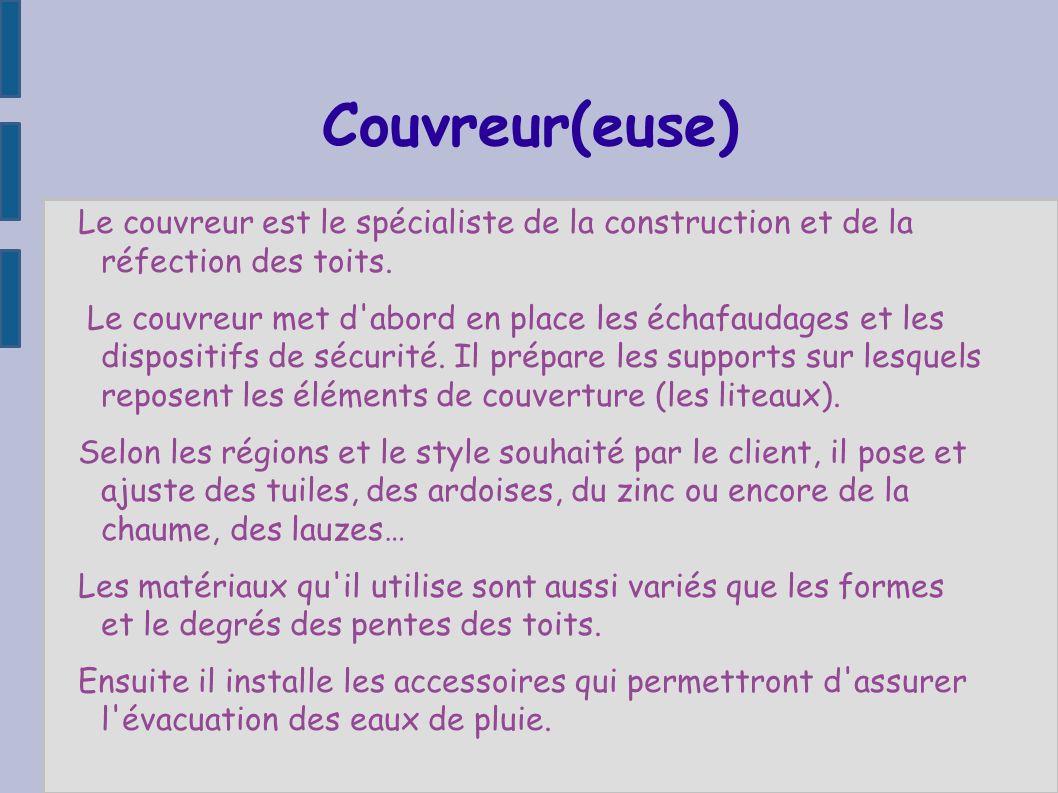 Couvreur(euse) Le couvreur est le spécialiste de la construction et de la réfection des toits. Le couvreur met d'abord en place les échafaudages et le