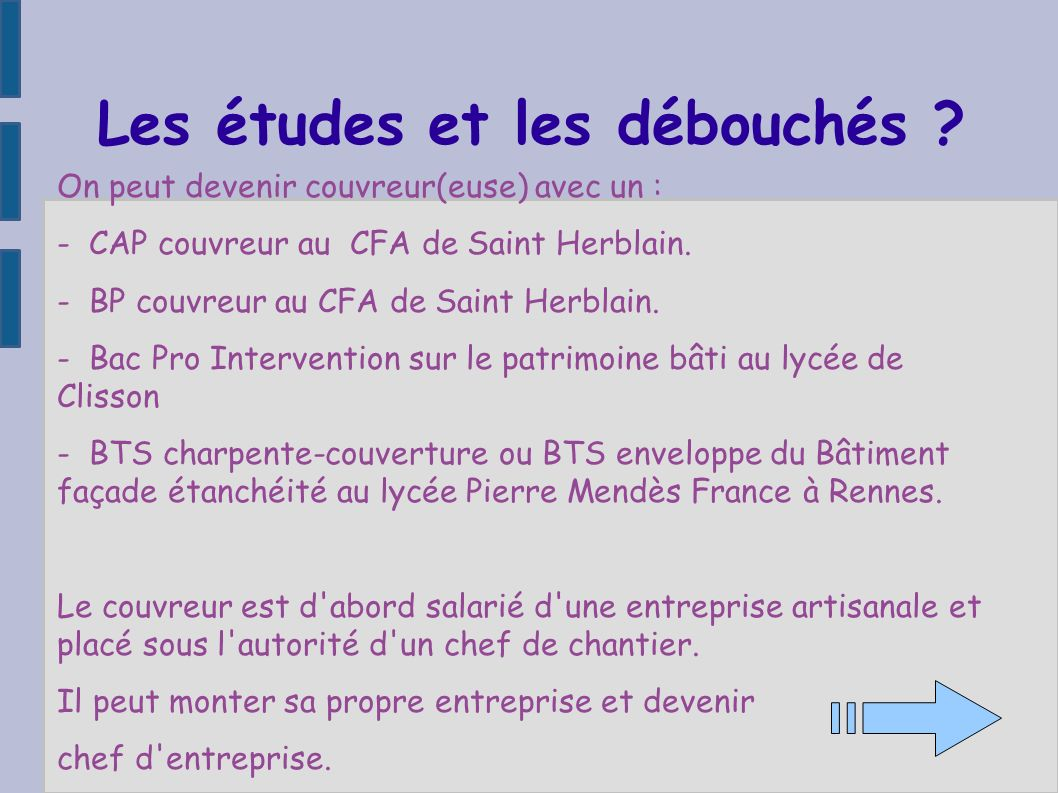 Les études et les débouchés ? On peut devenir couvreur(euse) avec un : - CAP couvreur au CFA de Saint Herblain. - BP couvreur au CFA de Saint Herblain